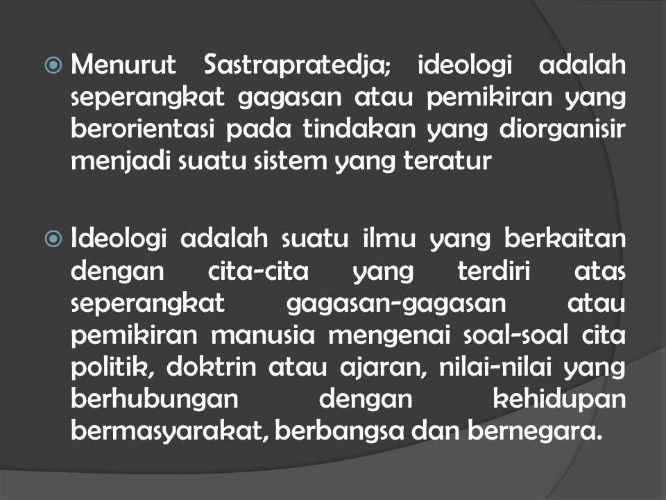  Menurut Sastrapratedja; ideologi adalah seperangkat gagasan atau pemikiran yang berorientasi pada tindakan yang diorganisir menjadi suatu sistem yang teratur  Ideologi adalah suatu ilmu yang berkaitan dengan cita-cita yang terdiri atas seperangkat gagasan-gagasan atau pemikiran manusia mengenai soal-soal cita politik, doktrin atau ajaran, nilai-nilai yang berhubungan dengan kehidupan bermasyarakat, berbangsa dan bernegara.
