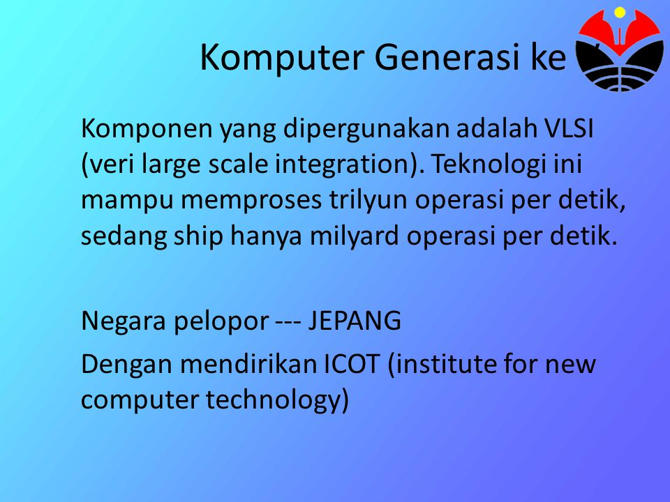 Komputer Generasi ke V Komponen yang dipergunakan adalah VLSI (veri large scale integration).