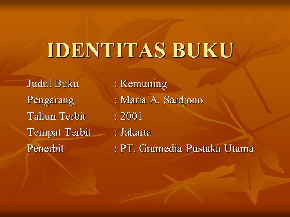 IDENTITAS BUKU Judul Buku : Kemuning Pengarang: Maria A. Sardjono Tahun Terbit: 2001 Tempat Terbit: Jakarta Penerbit: PT. Gramedia Pustaka Utama