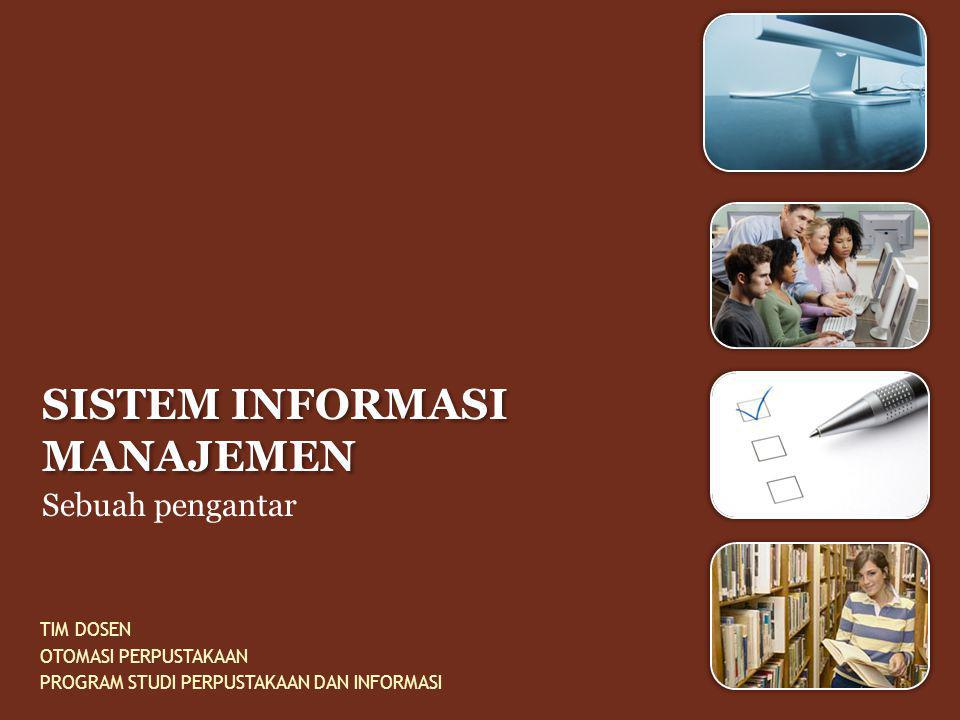 SISTEM INFORMASI MANAJEMEN Sebuah pengantar TIM DOSEN OTOMASI PERPUSTAKAAN PROGRAM STUDI PERPUSTAKAAN DAN INFORMASI