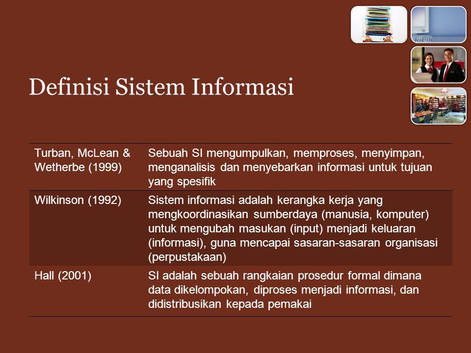 Definisi Sistem Informasi Turban, McLean & Wetherbe (1999) Sebuah SI mengumpulkan, memproses, menyimpan, menganalisis dan menyebarkan informasi untuk tujuan yang spesifik Wilkinson (1992)Sistem informasi adalah kerangka kerja yang mengkoordinasikan sumberdaya (manusia, komputer) untuk mengubah masukan (input) menjadi keluaran (informasi), guna mencapai sasaran-sasaran organisasi (perpustakaan) Hall (2001)SI adalah sebuah rangkaian prosedur formal dimana data dikelompokan, diproses menjadi informasi, dan didistribusikan kepada pemakai