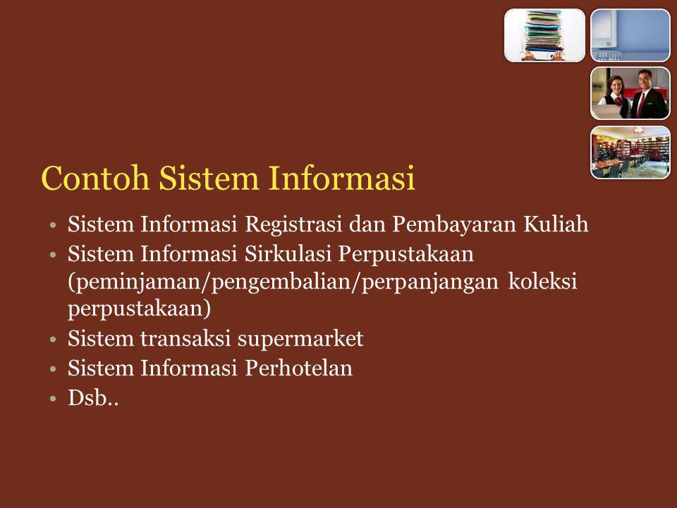 Contoh Sistem Informasi Sistem Informasi Registrasi dan Pembayaran Kuliah Sistem Informasi Sirkulasi Perpustakaan (peminjaman/pengembalian/perpanjangan koleksi perpustakaan) Sistem transaksi supermarket Sistem Informasi Perhotelan Dsb..