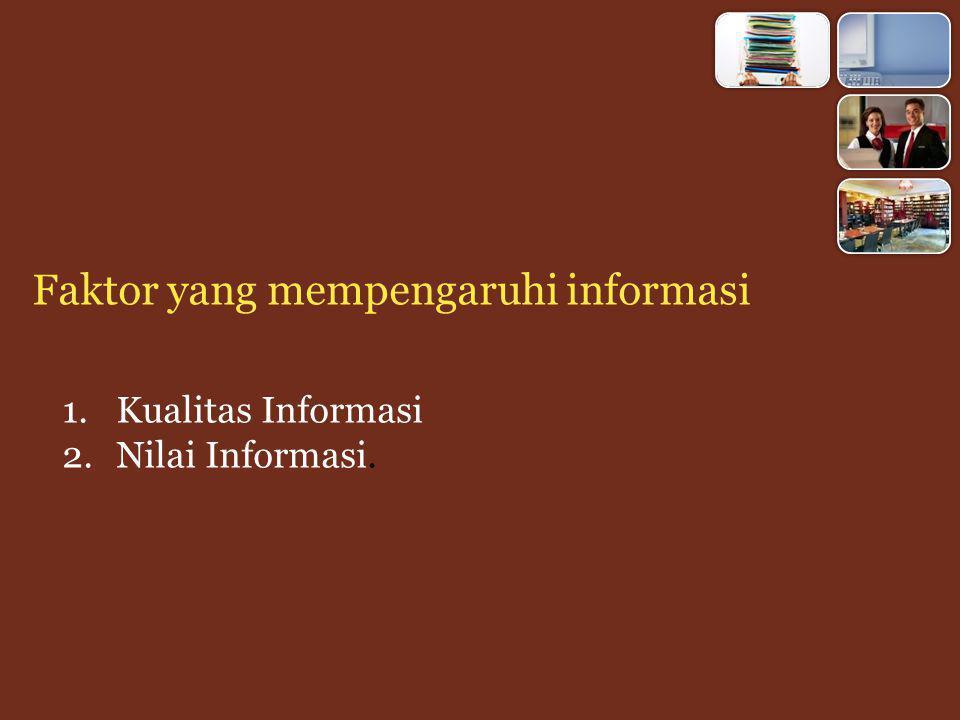 Kualitas Informasi 1.Akurat informasi harus bebas dari kesalahan-kesalahan, tidak menyelesaikan dan harus jelas mencerminkan maksudnya, dan karena apa informasi itu harus akurat, karena dari sumber informasi kemungkinan banyak terjadi gangguan yang bisa merubah informasi tersebut 2.