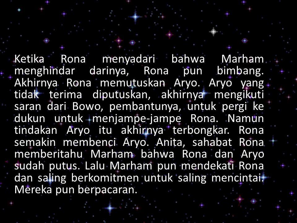 Ketika Rona menyadari bahwa Marham menghindar darinya, Rona pun bimbang. Akhirnya Rona memutuskan Aryo. Aryo yang tidak terima diputuskan, akhirnya me