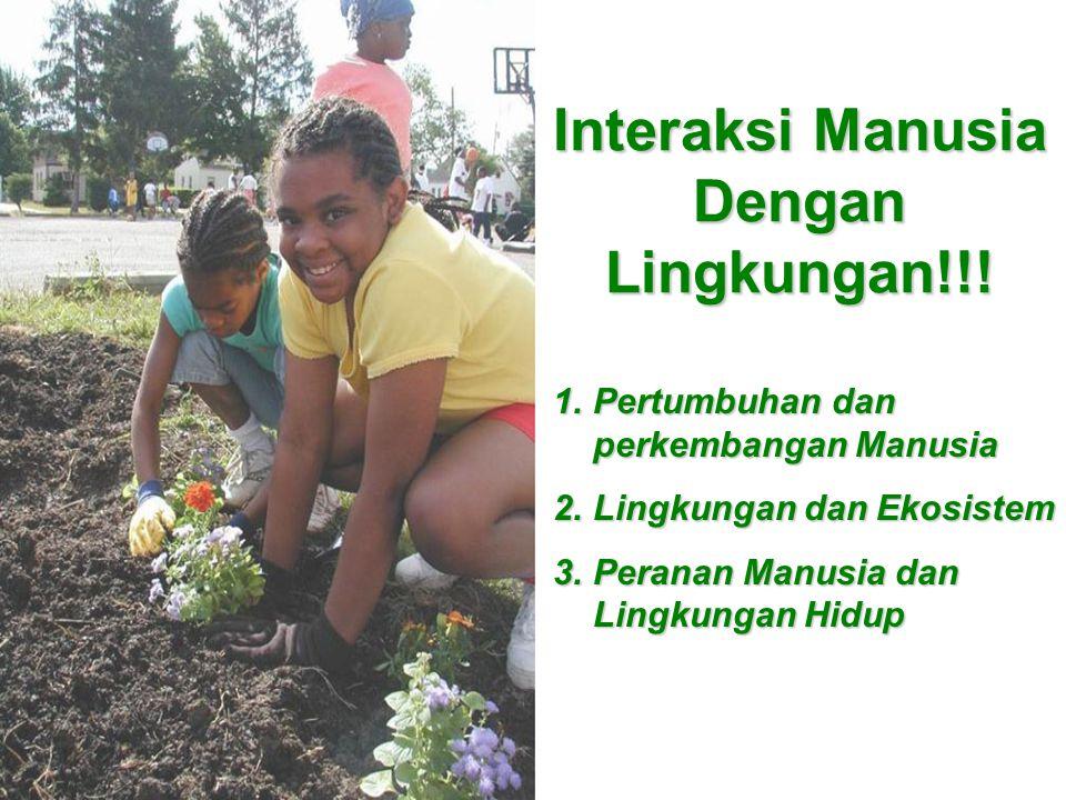Interaksi Manusia Dengan Lingkungan!!! 1.Pertumbuhan dan perkembangan Manusia 2.Lingkungan dan Ekosistem 3.Peranan Manusia dan Lingkungan Hidup