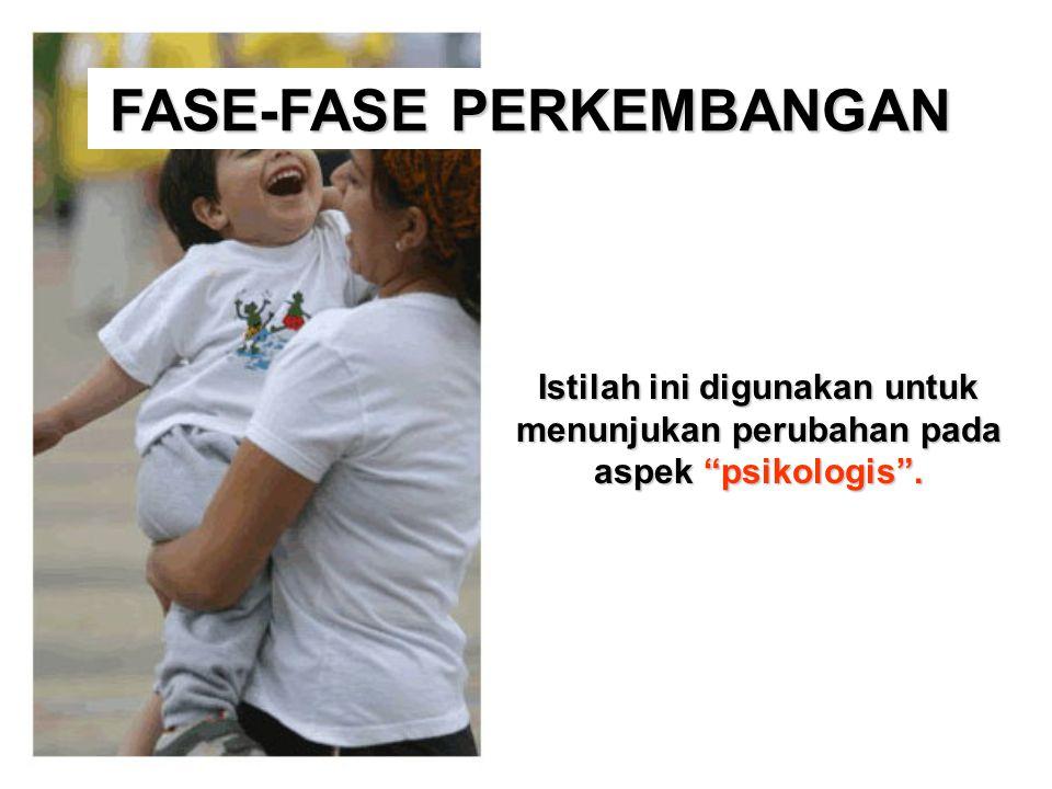 "FASE-FASE PERKEMBANGAN Istilah ini digunakan untuk menunjukan perubahan pada aspek ""psikologis""."