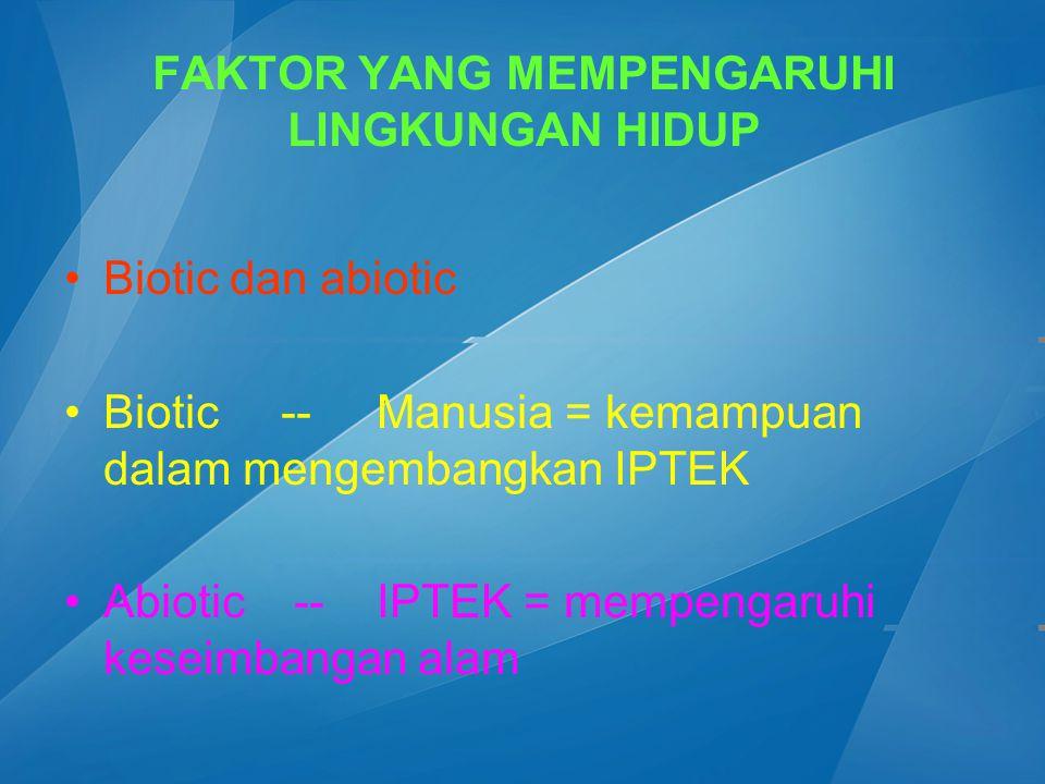 FAKTOR YANG MEMPENGARUHI LINGKUNGAN HIDUP Biotic dan abiotic Biotic -- Manusia = kemampuan dalam mengembangkan IPTEK Abiotic -- IPTEK = mempengaruhi k