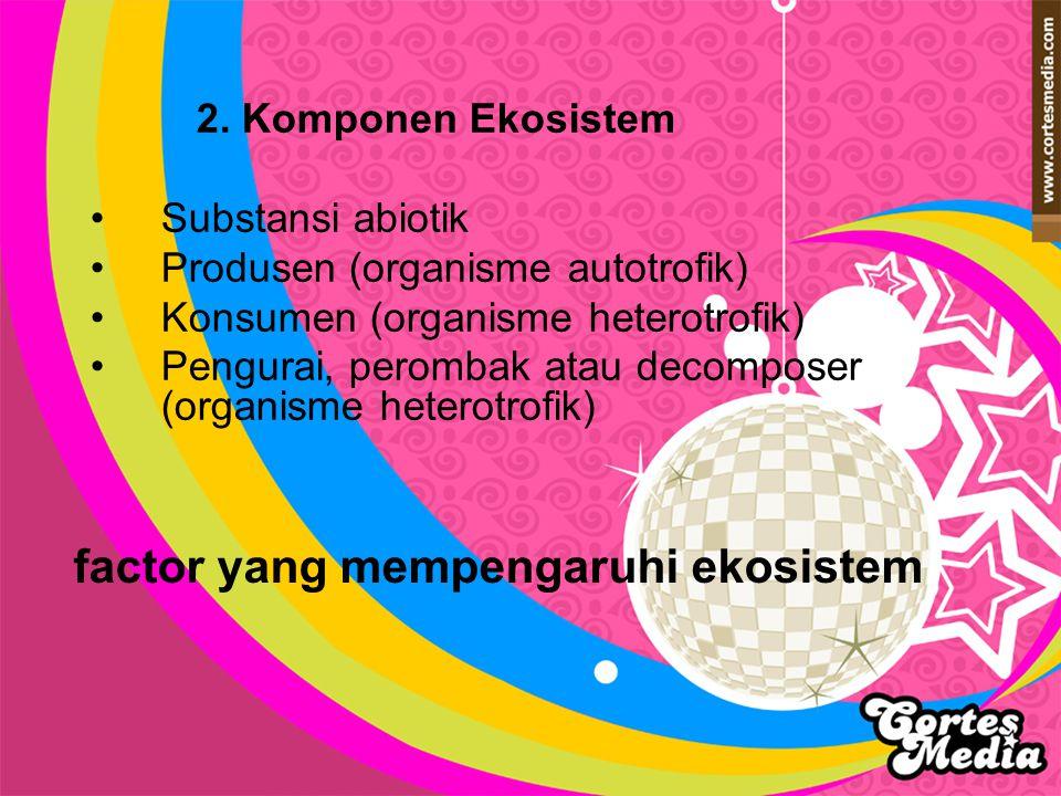 2. Komponen Ekosistem Substansi abiotik Produsen (organisme autotrofik) Konsumen (organisme heterotrofik) Pengurai, perombak atau decomposer (organism
