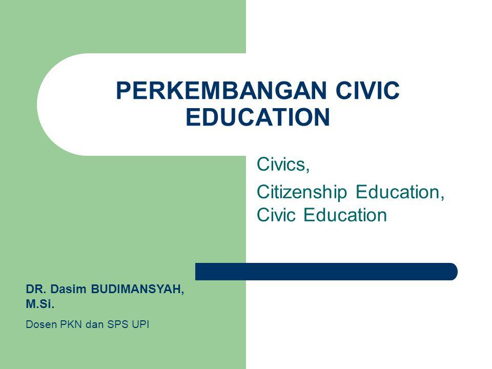 PERKEMBANGAN CIVIC EDUCATION Civics, Citizenship Education, Civic Education DR. Dasim BUDIMANSYAH, M.Si. Dosen PKN dan SPS UPI