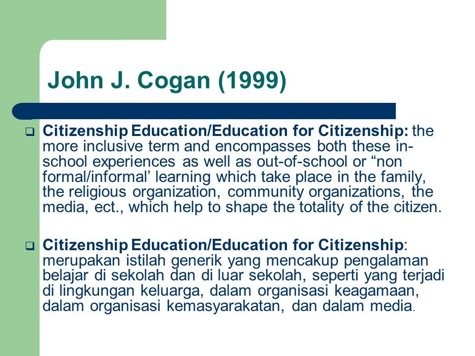 John J. Cogan (1999)  Citizenship Education/Education for Citizenship: the more inclusive term and encompasses both these in- school experiences as w
