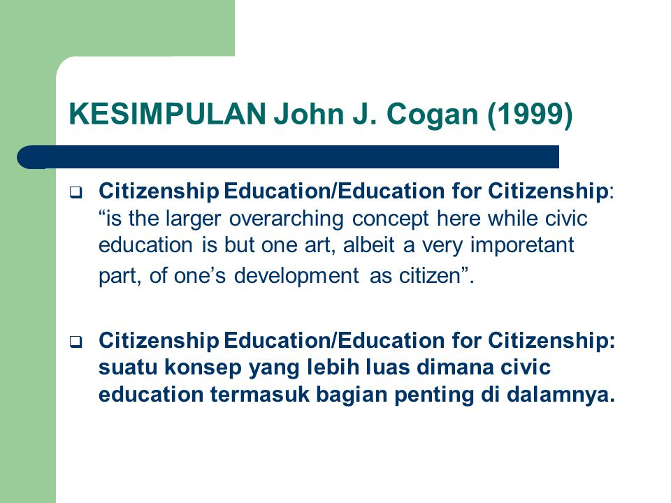 "KESIMPULAN John J. Cogan (1999)  Citizenship Education/Education for Citizenship: ""is the larger overarching concept here while civic education is bu"