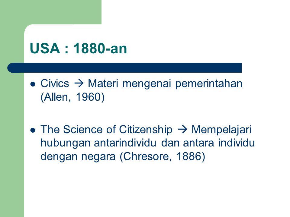USA : 1880-an Civics  Materi mengenai pemerintahan (Allen, 1960) The Science of Citizenship  Mempelajari hubungan antarindividu dan antara individu dengan negara (Chresore, 1886)