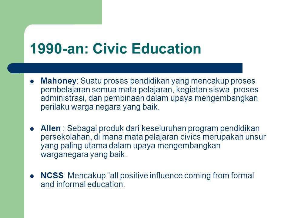 1990-an: Civic Education Mahoney: Suatu proses pendidikan yang mencakup proses pembelajaran semua mata pelajaran, kegiatan siswa, proses administrasi, dan pembinaan dalam upaya mengembangkan perilaku warga negara yang baik.