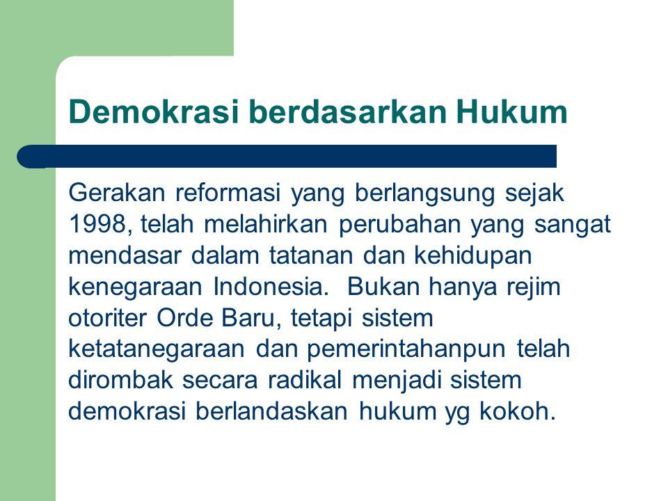 Demokrasi berdasarkan Hukum Gerakan reformasi yang berlangsung sejak 1998, telah melahirkan perubahan yang sangat mendasar dalam tatanan dan kehidupan kenegaraan Indonesia.