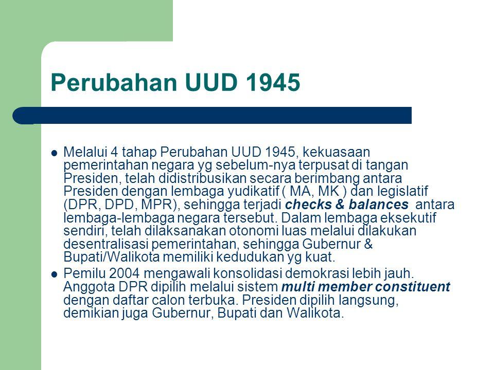 Perubahan UUD 1945 Melalui 4 tahap Perubahan UUD 1945, kekuasaan pemerintahan negara yg sebelum-nya terpusat di tangan Presiden, telah didistribusikan secara berimbang antara Presiden dengan lembaga yudikatif ( MA, MK ) dan legislatif (DPR, DPD, MPR), sehingga terjadi checks & balances antara lembaga-lembaga negara tersebut.