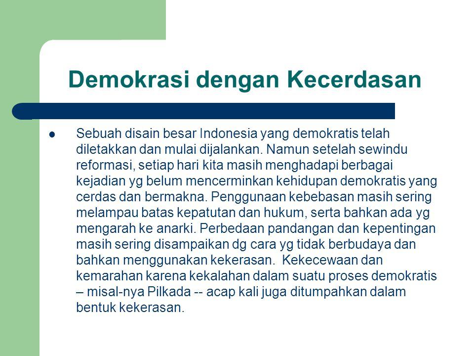 Demokrasi dengan Kecerdasan Sebuah disain besar Indonesia yang demokratis telah diletakkan dan mulai dijalankan.