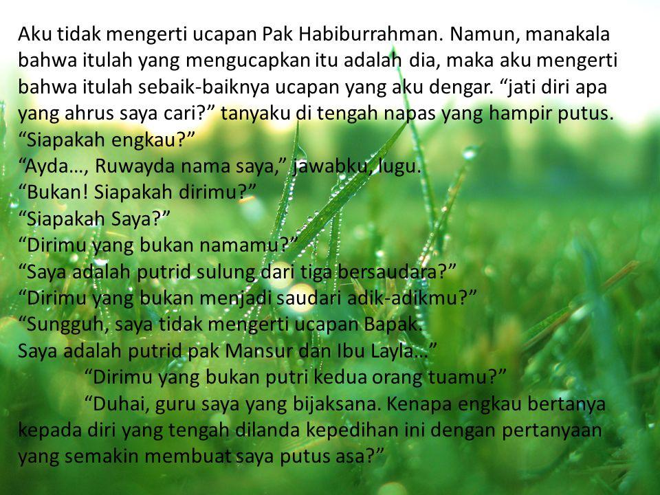 Aku tidak mengerti ucapan Pak Habiburrahman. Namun, manakala bahwa itulah yang mengucapkan itu adalah dia, maka aku mengerti bahwa itulah sebaik-baikn