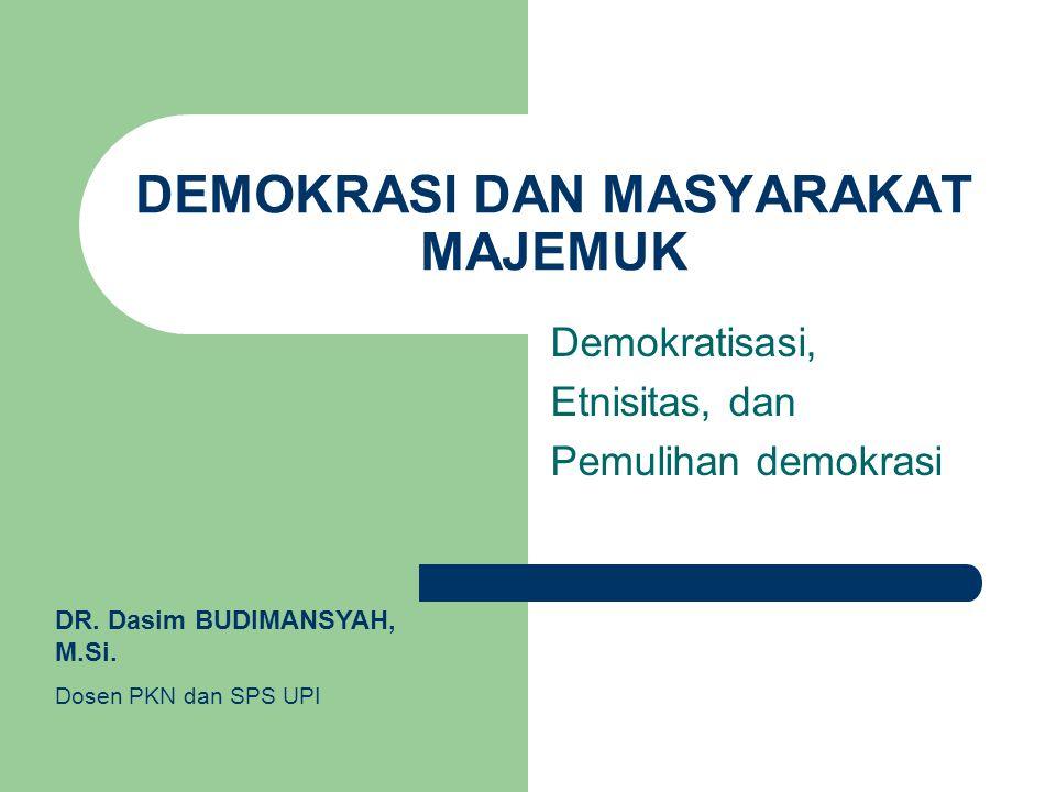 DEMOKRASI DAN MASYARAKAT MAJEMUK Demokratisasi, Etnisitas, dan Pemulihan demokrasi DR. Dasim BUDIMANSYAH, M.Si. Dosen PKN dan SPS UPI