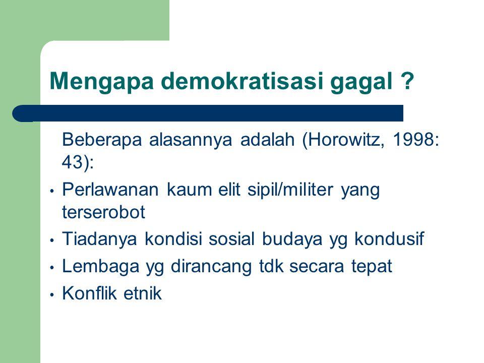 Mengapa demokratisasi gagal ? Beberapa alasannya adalah (Horowitz, 1998: 43): Perlawanan kaum elit sipil/militer yang terserobot Tiadanya kondisi sosi