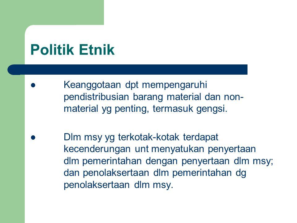 Politik Etnik Keanggotaan dpt mempengaruhi pendistribusian barang material dan non- material yg penting, termasuk gengsi. Dlm msy yg terkotak-kotak te