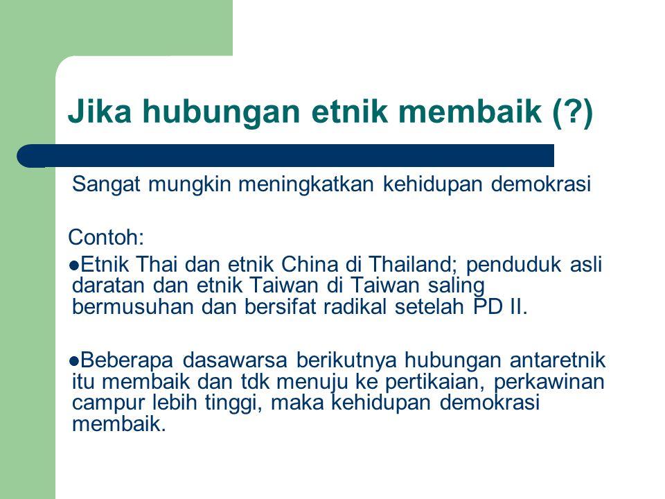 Jika hubungan etnik membaik (?) Sangat mungkin meningkatkan kehidupan demokrasi Contoh: Etnik Thai dan etnik China di Thailand; penduduk asli daratan