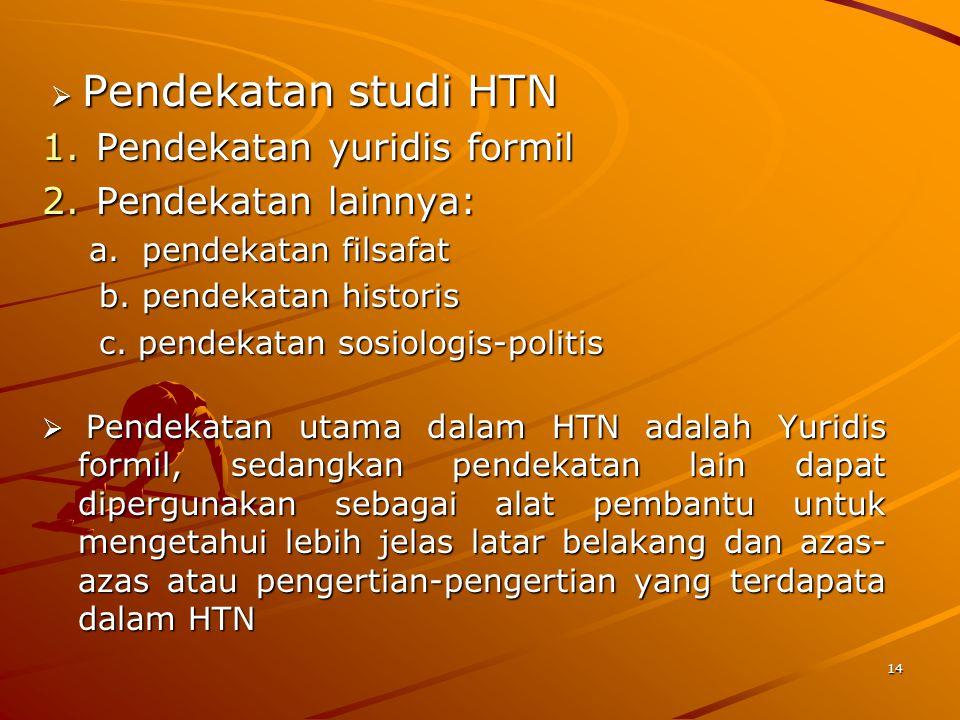  Pendekatan studi HTN  Pendekatan studi HTN 1.Pendekatan yuridis formil 2.Pendekatan lainnya: a. pendekatan filsafat a. pendekatan filsafat b. pende