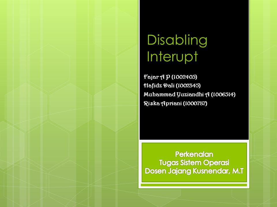 Disabling Interupt Fajar A P (1002405) Hafidz Dali (1002345) Muhammad Yuziandhi A (1006514) Riska Apriani (1000787)
