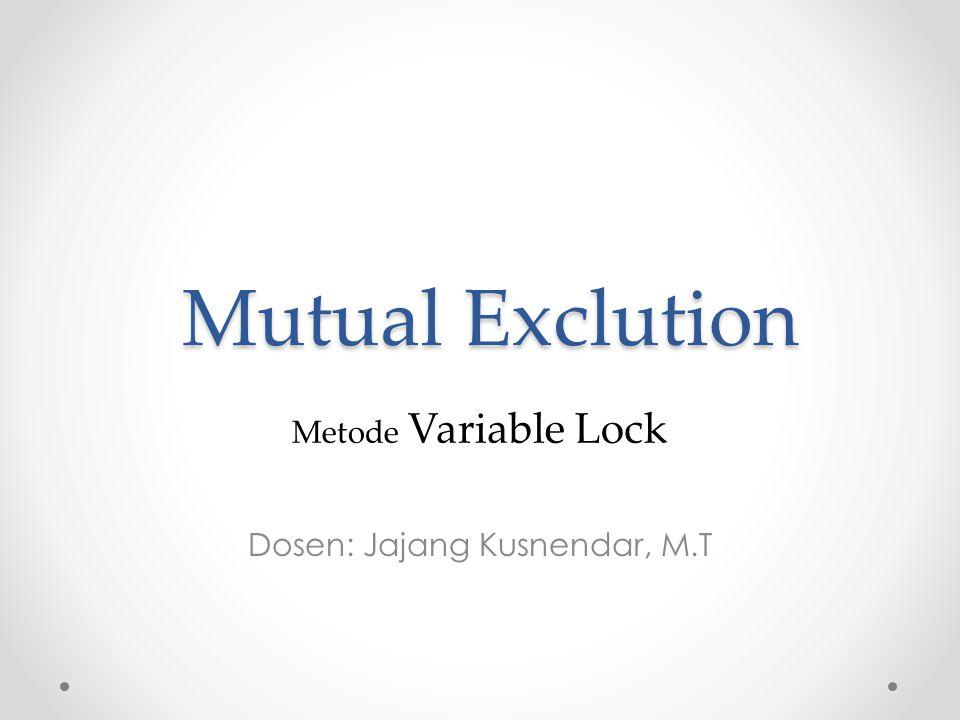 Mutual Exclution Dosen: Jajang Kusnendar, M.T Metode Variable Lock