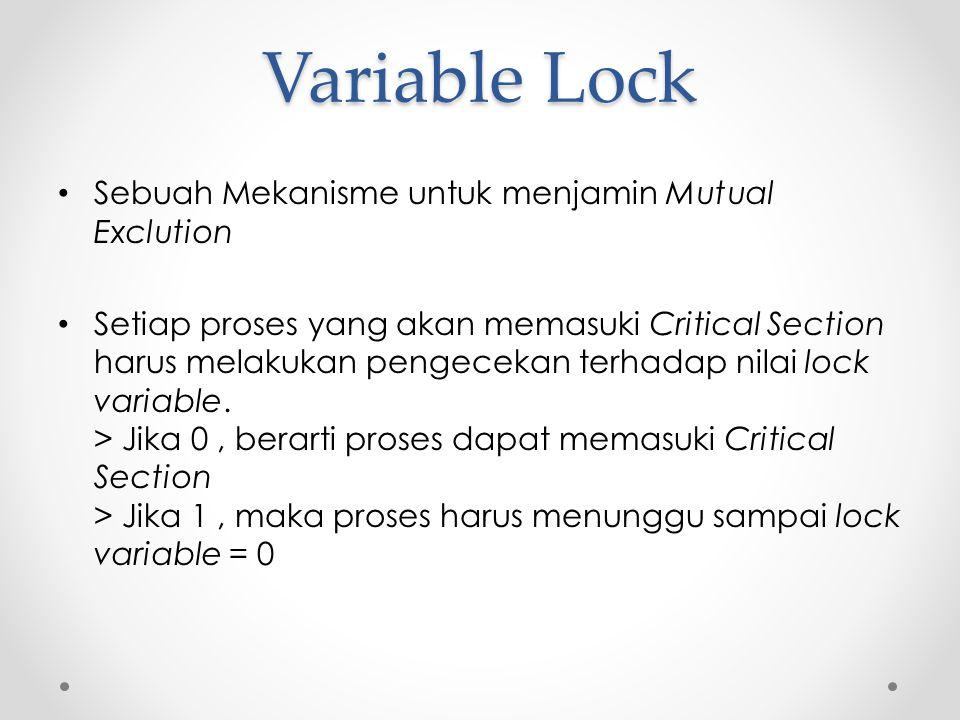 Variable Lock Sebuah Mekanisme untuk menjamin Mutual Exclution Setiap proses yang akan memasuki Critical Section harus melakukan pengecekan terhadap n