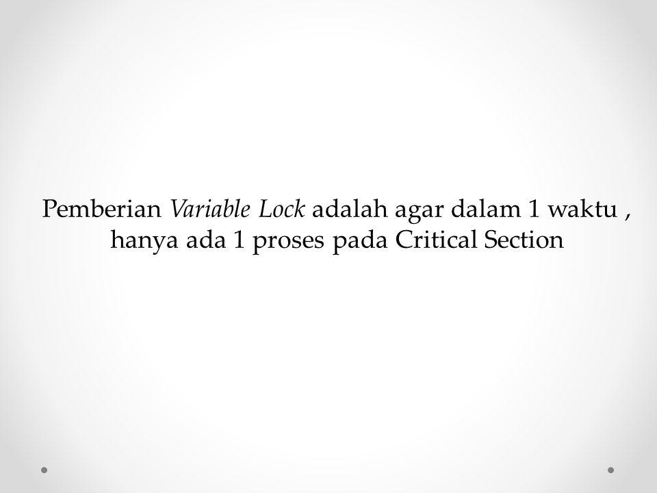 Pemberian Variable Lock adalah agar dalam 1 waktu, hanya ada 1 proses pada Critical Section