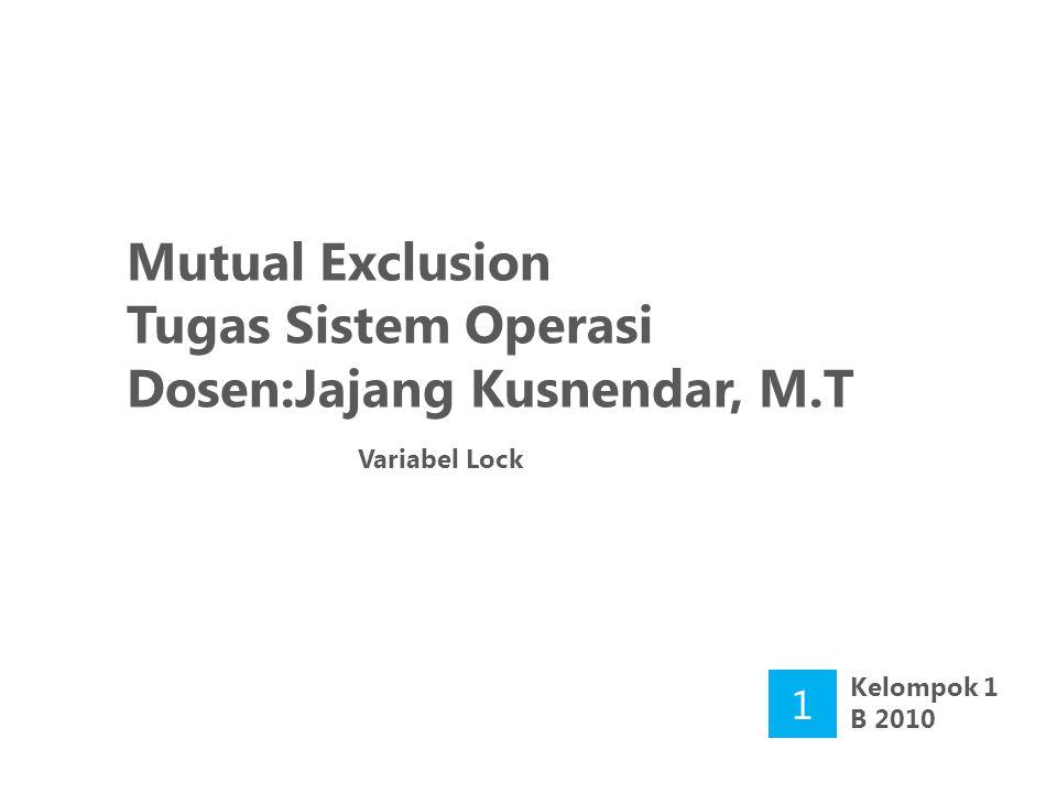 Mutual Exclusion Tugas Sistem Operasi Dosen:Jajang Kusnendar, M.T Variabel Lock 1 Kelompok 1 B 2010
