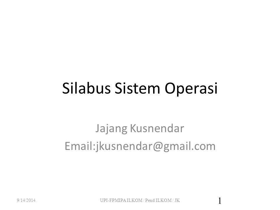 Silabus Sistem Operasi Jajang Kusnendar Email:jkusnendar@gmail.com 9/14/2014UPI-FPMIPA ILKOM / Pend ILKOM / JK 1