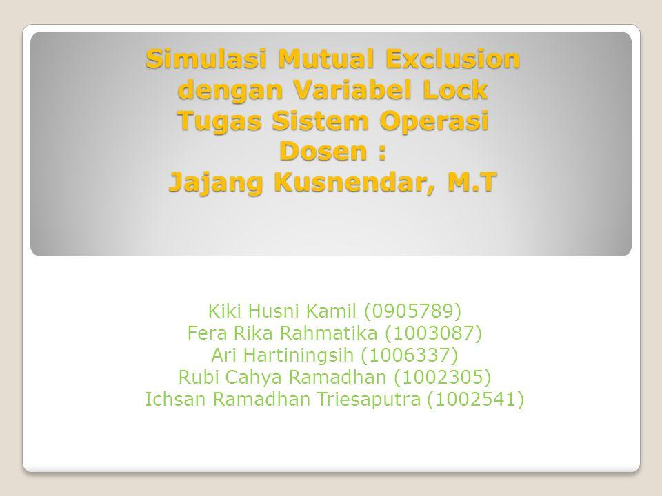 Simulasi Mutual Exclusion dengan Variabel Lock Tugas Sistem Operasi Dosen : Jajang Kusnendar, M.T Kiki Husni Kamil (0905789) Fera Rika Rahmatika (1003