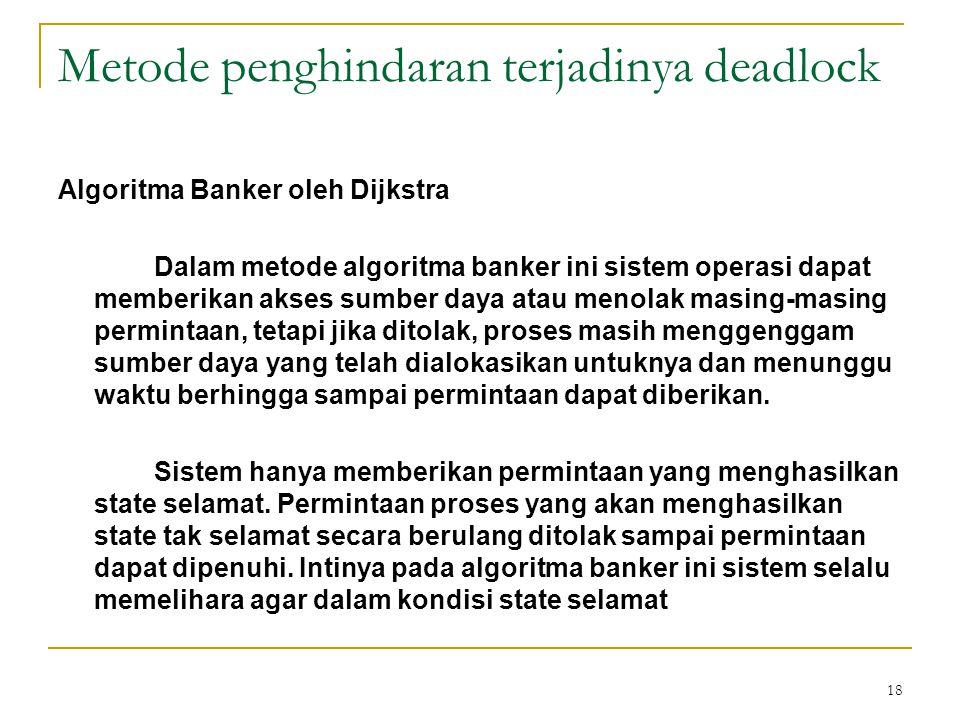 18 Metode penghindaran terjadinya deadlock Algoritma Banker oleh Dijkstra Dalam metode algoritma banker ini sistem operasi dapat memberikan akses sumber daya atau menolak masing-masing permintaan, tetapi jika ditolak, proses masih menggenggam sumber daya yang telah dialokasikan untuknya dan menunggu waktu berhingga sampai permintaan dapat diberikan.