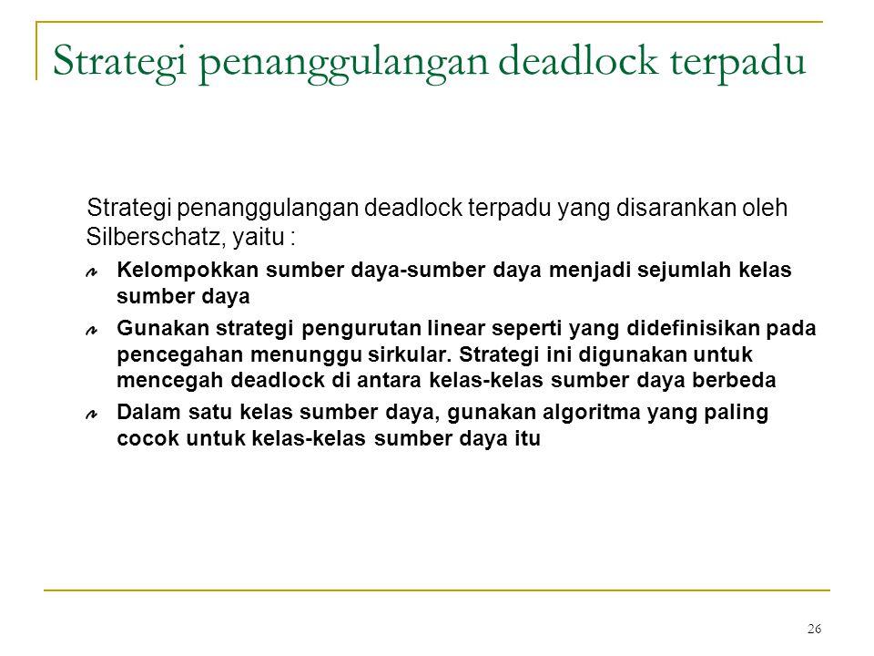 26 Strategi penanggulangan deadlock terpadu Strategi penanggulangan deadlock terpadu yang disarankan oleh Silberschatz, yaitu : Kelompokkan sumber daya-sumber daya menjadi sejumlah kelas sumber daya Gunakan strategi pengurutan linear seperti yang didefinisikan pada pencegahan menunggu sirkular.