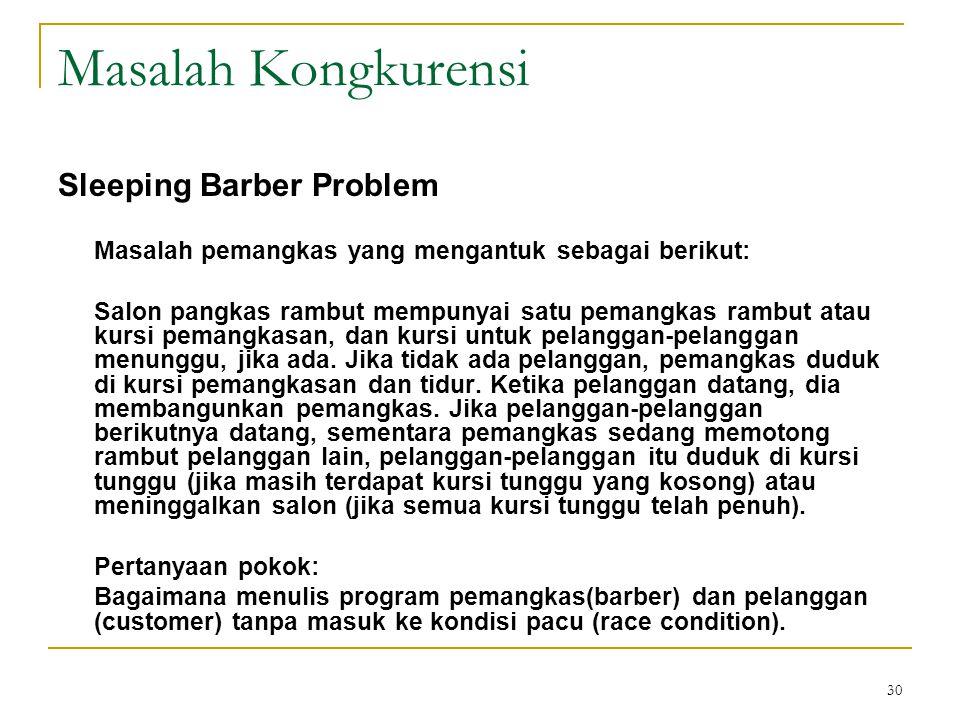 30 Masalah Kongkurensi Sleeping Barber Problem Masalah pemangkas yang mengantuk sebagai berikut: Salon pangkas rambut mempunyai satu pemangkas rambut atau kursi pemangkasan, dan kursi untuk pelanggan-pelanggan menunggu, jika ada.