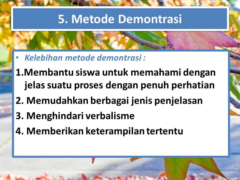 5. Metode Demontrasi Kelebihan metode demontrasi : 1.Membantu siswa untuk memahami dengan jelas suatu proses dengan penuh perhatian 2. Memudahkan berb