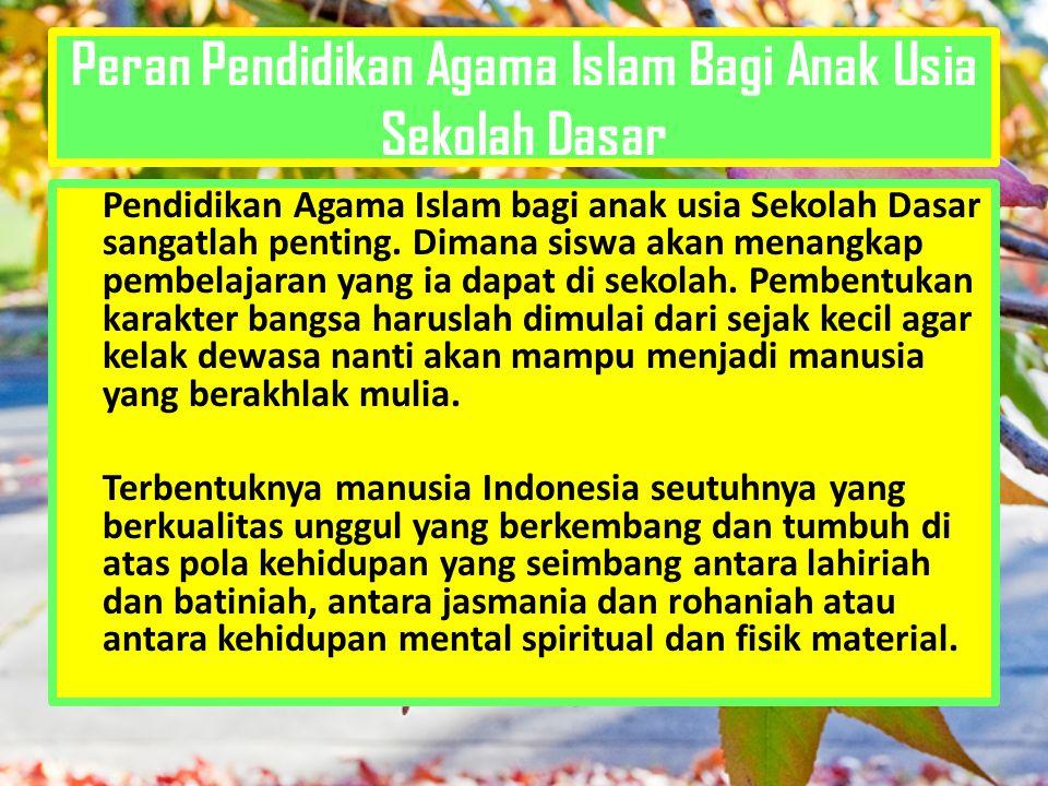 Peran Pendidikan Agama Islam Bagi Anak Usia Sekolah Dasar Pendidikan Agama Islam bagi anak usia Sekolah Dasar sangatlah penting. Dimana siswa akan men