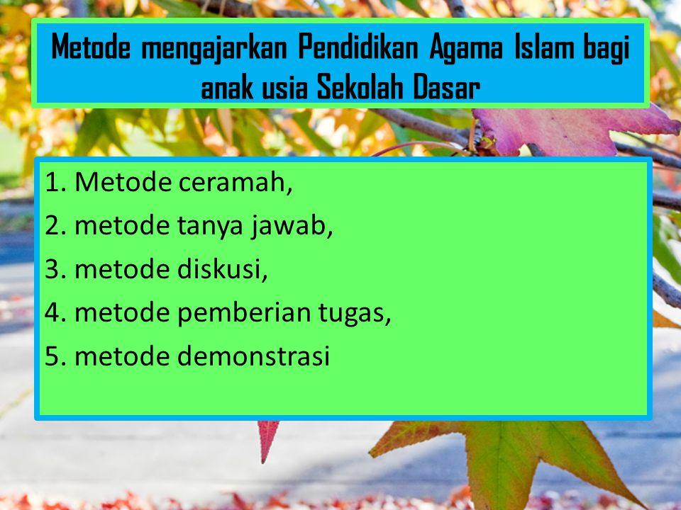 Metode mengajarkan Pendidikan Agama Islam bagi anak usia Sekolah Dasar 1. Metode ceramah, 2. metode tanya jawab, 3. metode diskusi, 4. metode pemberia