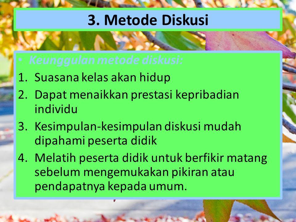 3. Metode Diskusi Keunggulan metode diskusi: 1.Suasana kelas akan hidup 2.Dapat menaikkan prestasi kepribadian individu 3.Kesimpulan-kesimpulan diskus
