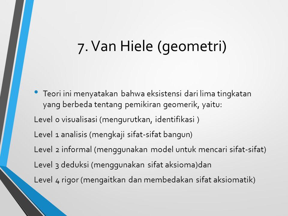 7. Van Hiele (geometri) Teori ini menyatakan bahwa eksistensi dari lima tingkatan yang berbeda tentang pemikiran geomerik, yaitu: Level 0 visualisasi