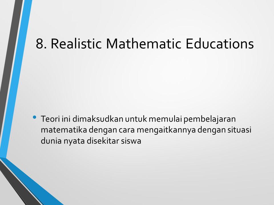8. Realistic Mathematic Educations Teori ini dimaksudkan untuk memulai pembelajaran matematika dengan cara mengaitkannya dengan situasi dunia nyata di