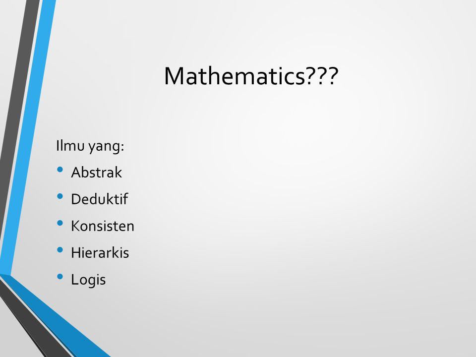 Mathematics??? Ilmu yang: Abstrak Deduktif Konsisten Hierarkis Logis