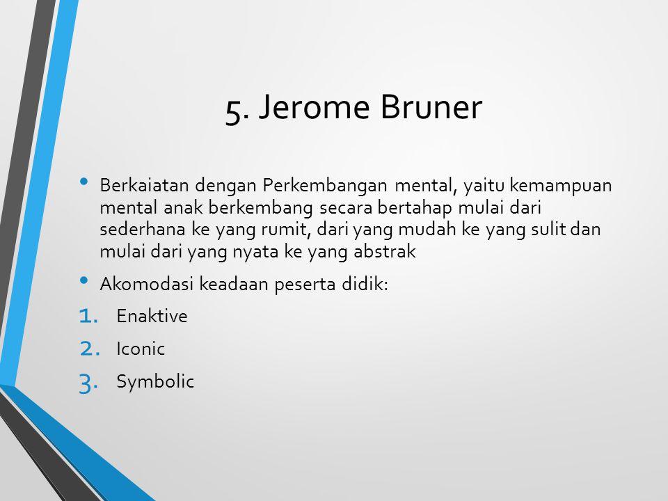 5. Jerome Bruner Berkaiatan dengan Perkembangan mental, yaitu kemampuan mental anak berkembang secara bertahap mulai dari sederhana ke yang rumit, dar