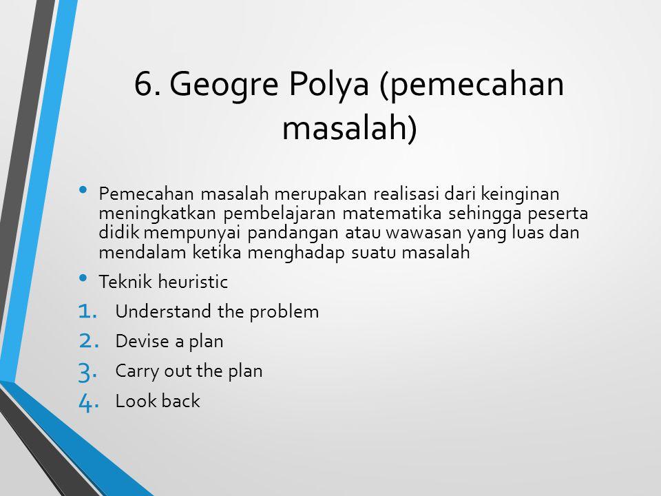 6. Geogre Polya (pemecahan masalah) Pemecahan masalah merupakan realisasi dari keinginan meningkatkan pembelajaran matematika sehingga peserta didik m