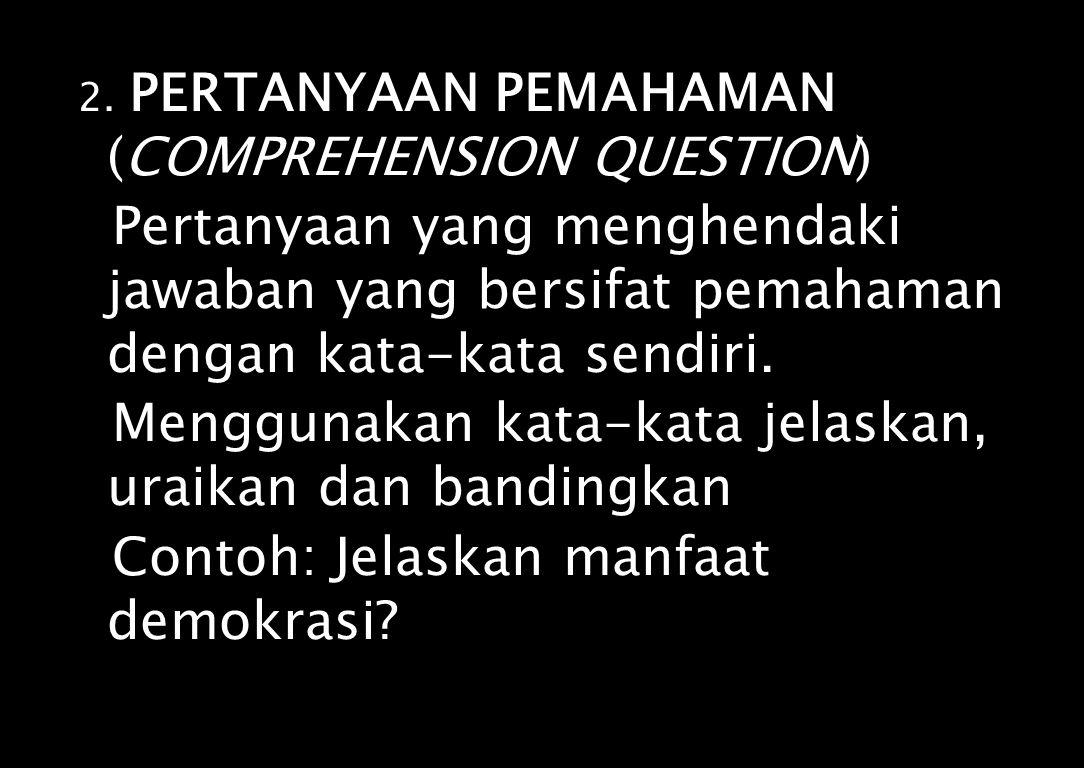 2. PERTANYAAN PEMAHAMAN (COMPREHENSION QUESTION) Pertanyaan yang menghendaki jawaban yang bersifat pemahaman dengan kata-kata sendiri. Menggunakan kat