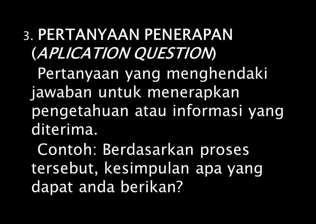 3. PERTANYAAN PENERAPAN (APLICATION QUESTION) Pertanyaan yang menghendaki jawaban untuk menerapkan pengetahuan atau informasi yang diterima. Contoh: B