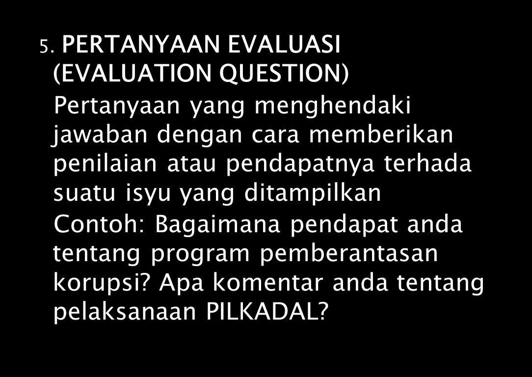 5. PERTANYAAN EVALUASI (EVALUATION QUESTION) Pertanyaan yang menghendaki jawaban dengan cara memberikan penilaian atau pendapatnya terhada suatu isyu