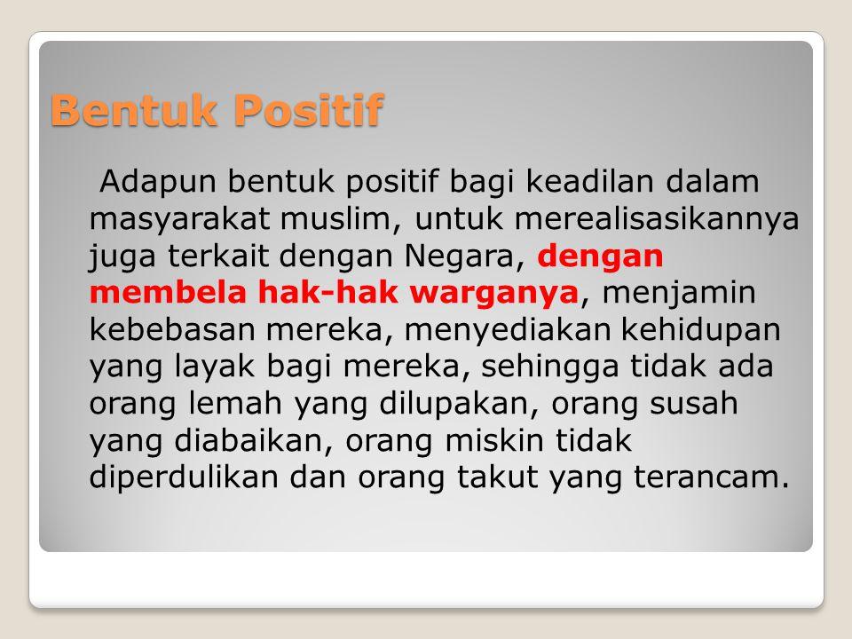 Bentuk Positif Adapun bentuk positif bagi keadilan dalam masyarakat muslim, untuk merealisasikannya juga terkait dengan Negara, dengan membela hak-hak