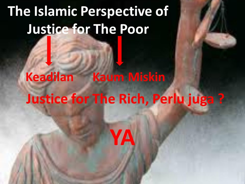 The Islamic Perspective of Justice for The Poor KeadilanKaum Miskin Justice for The Rich, Perlu juga ? YA